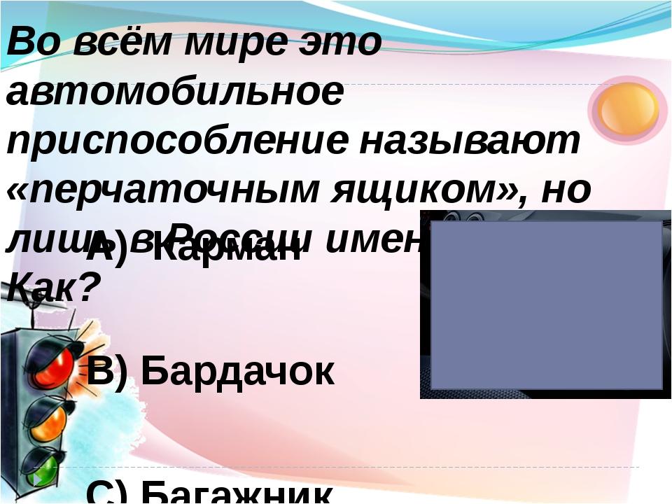 А) Карман В) Бардачок С) Багажник Во всём мире это автомобильное приспособлен...