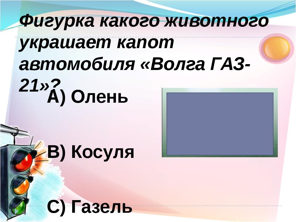 А) Олень В) Косуля С) Газель Фигурка какого животного украшает капот автомоби...