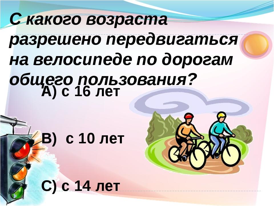 А) с 16 лет В) с 10 лет С) с 14 лет С какого возраста разрешено передвигаться...