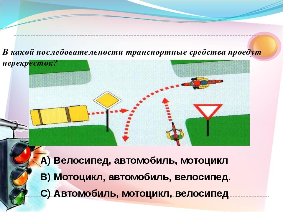В какой последовательности транспортные средства проедут перекресток? А) Вело...