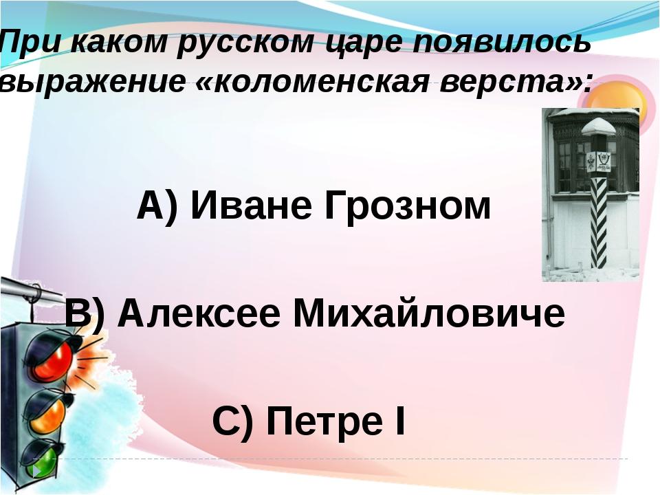 При каком русском царе появилось выражение «коломенская верста»: А) Иване Гро...