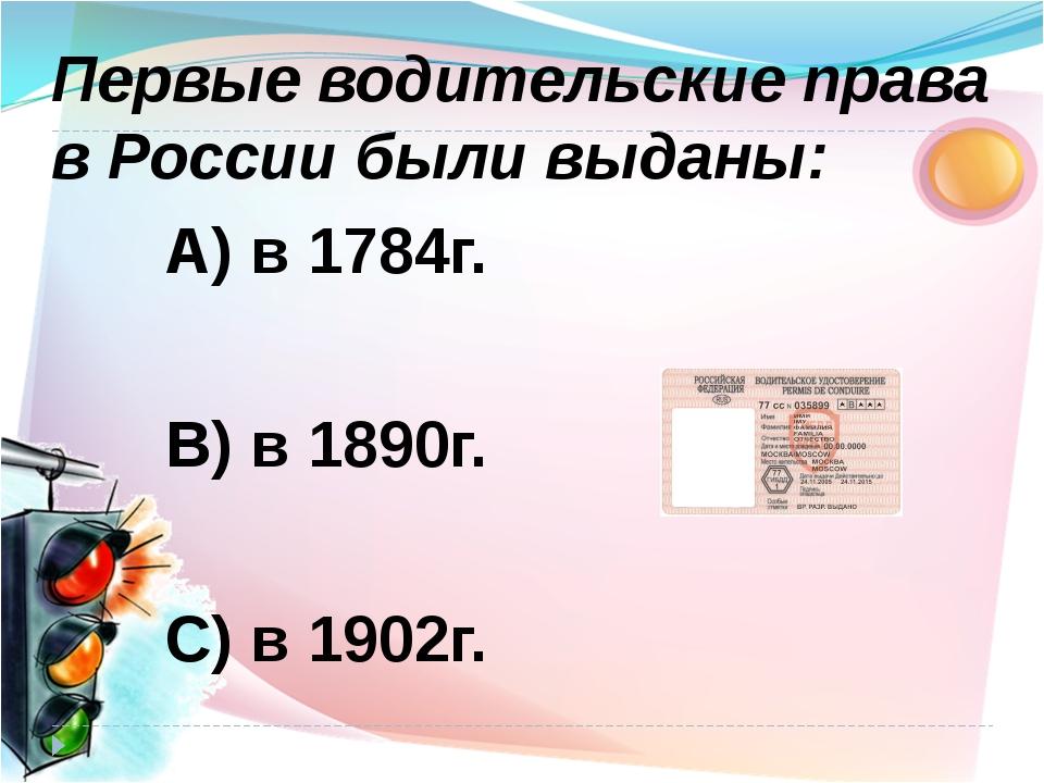 А) в 1784г. В) в 1890г. С) в 1902г. Первые водительские права в России были в...