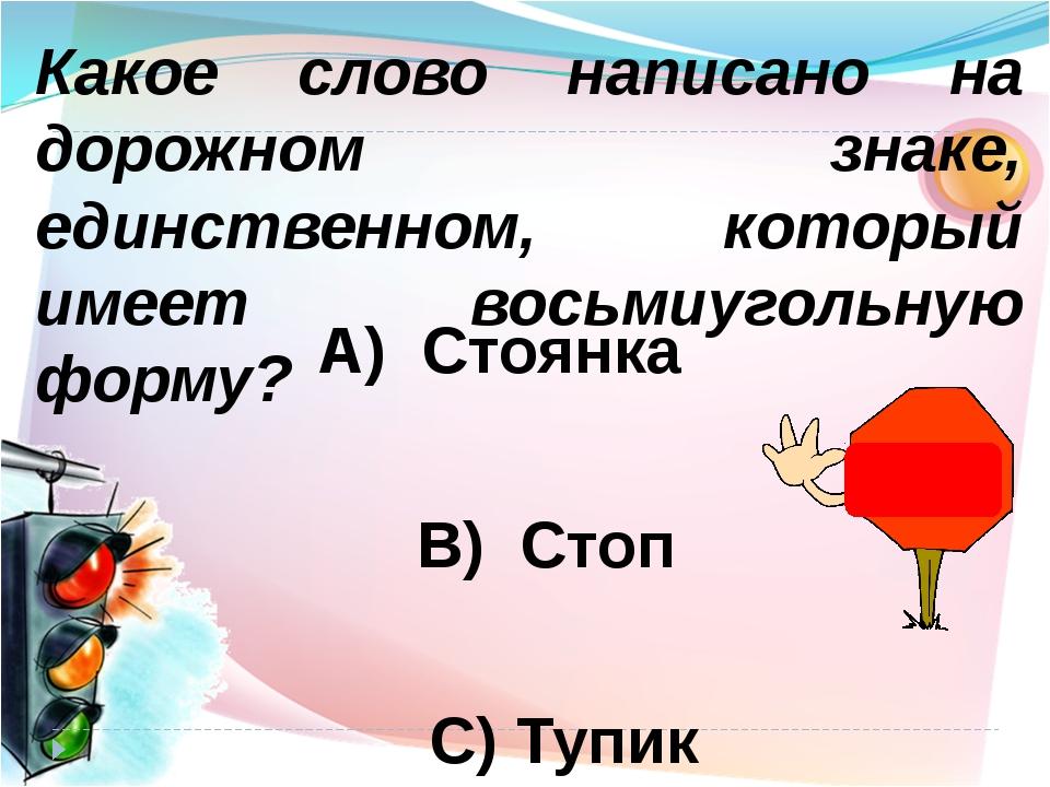 А) Стоянка B) Стоп C) Тупик Какое слово написано на дорожном знаке, единствен...