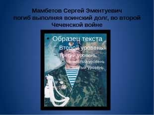 Мамбетов Сергей Эментуевич погиб выполняя воинский долг, во второй Чеченской
