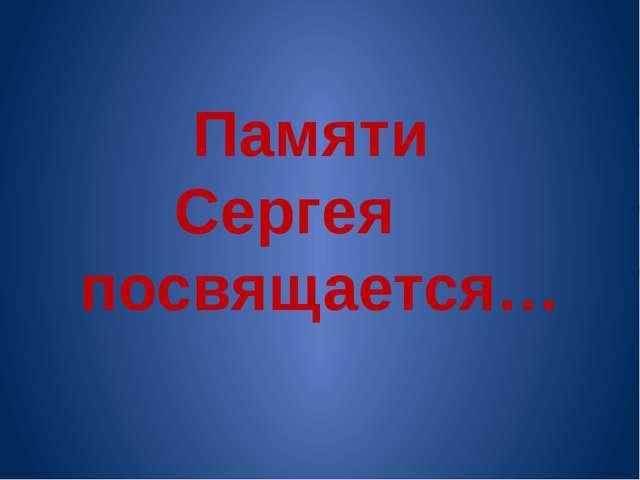 Памяти Сергея посвящается…