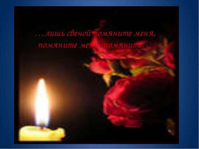 …лишь свечой помяните меня, помяните меня, помяните…