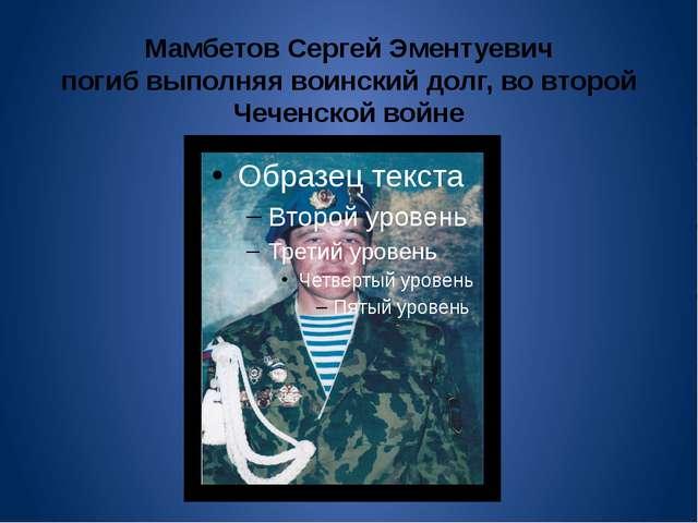 Мамбетов Сергей Эментуевич погиб выполняя воинский долг, во второй Чеченской...