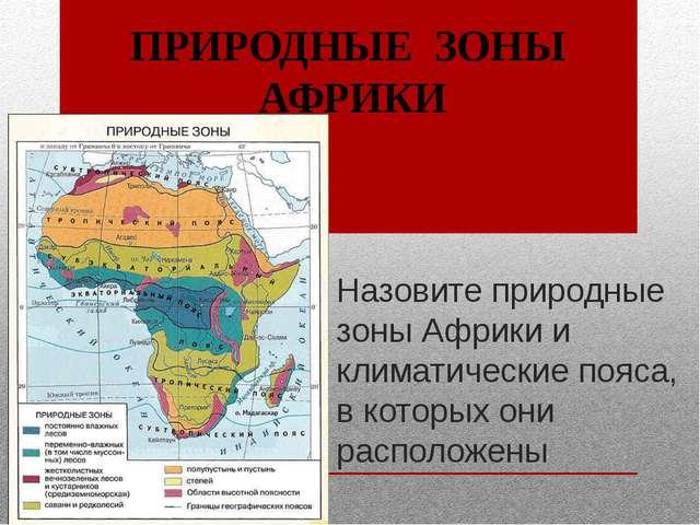 Назовите природные зоны Африки и климатические пояса, в которых они расположе...