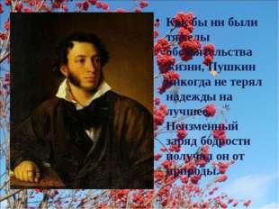 Как бы ни были тяжелы обстоятельства жизни, Пушкин никогда не терял надежды н