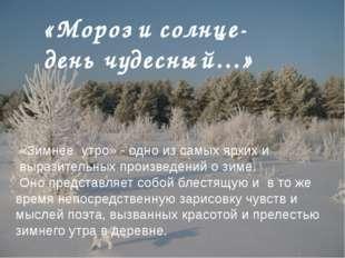 «Мороз и солнце-день чудесный…» «Зимнее утро» - одно из самых ярких и выразит