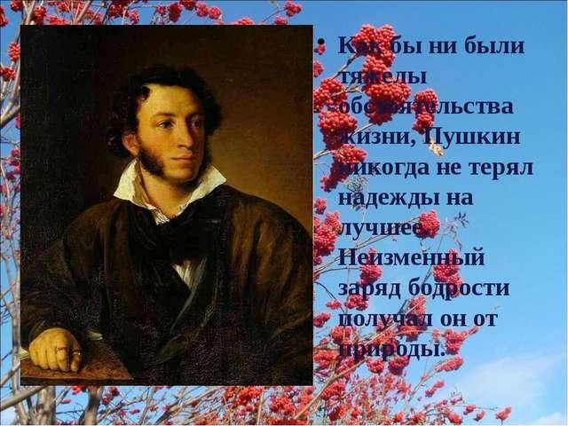 Как бы ни были тяжелы обстоятельства жизни, Пушкин никогда не терял надежды н...
