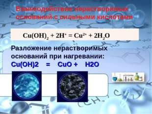 Cu(OH)2 + 2HCl = CuCl2 + 2H2O Разложение нерастворимых оснований при нагреван
