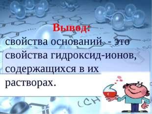 Вывод: свойства оснований - это свойства гидроксид-ионов, содержащихся в их