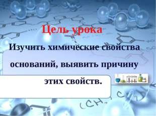 Цель урока Изучить химические свойства оснований, выявить причину этих свойств.