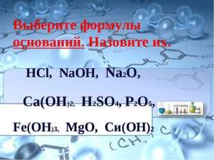 Выберите формулы оснований. Назовите их. НСl, NaOH, Na2O, Ca(OH)2, H2SO4, P2O