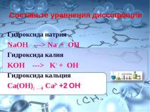 Составьте уравнения диссоциации Гидроксида натрия NaOH ---> Na+ + ОН- Гидрокс