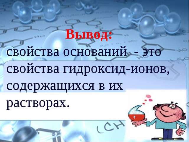 Вывод: свойства оснований - это свойства гидроксид-ионов, содержащихся в их...