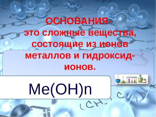 ОСНОВАНИЯ- это сложные вещества, состоящие из ионов металлов и гидроксид-ионо...