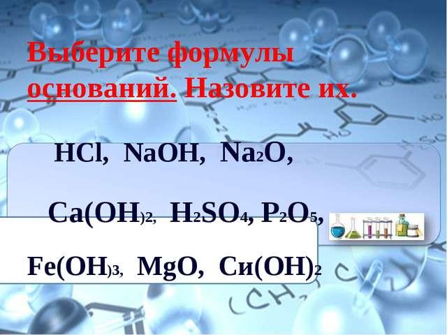 Выберите формулы оснований. Назовите их. НСl, NaOH, Na2O, Ca(OH)2, H2SO4, P2O...