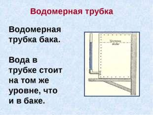 Водомерная трубка бака. Вода в трубке стоит на том же уровне, что и в баке. В