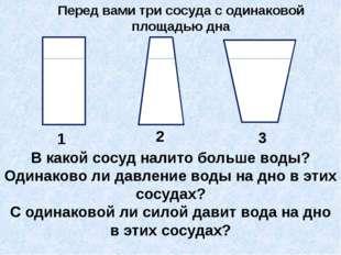 Перед вами три сосуда с одинаковой площадью дна 1 2 3 В какой сосуд налито б