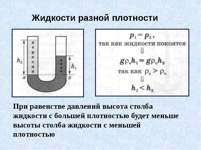 При равенстве давлений высота столба жидкости с большей плотностью будет мень...