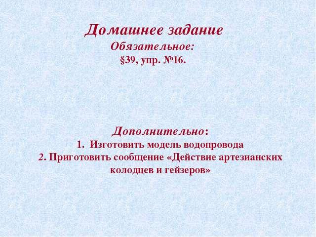 Домашнее задание Обязательное: §39, упр. №16. Дополнительно: 1. Изготовить мо...
