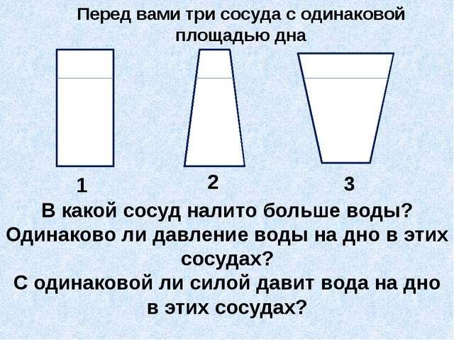 Перед вами три сосуда с одинаковой площадью дна 1 2 3 В какой сосуд налито б...
