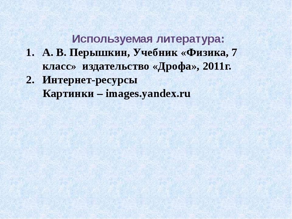 Используемая литература: А. В. Перышкин, Учебник «Физика, 7 класс» издательст...