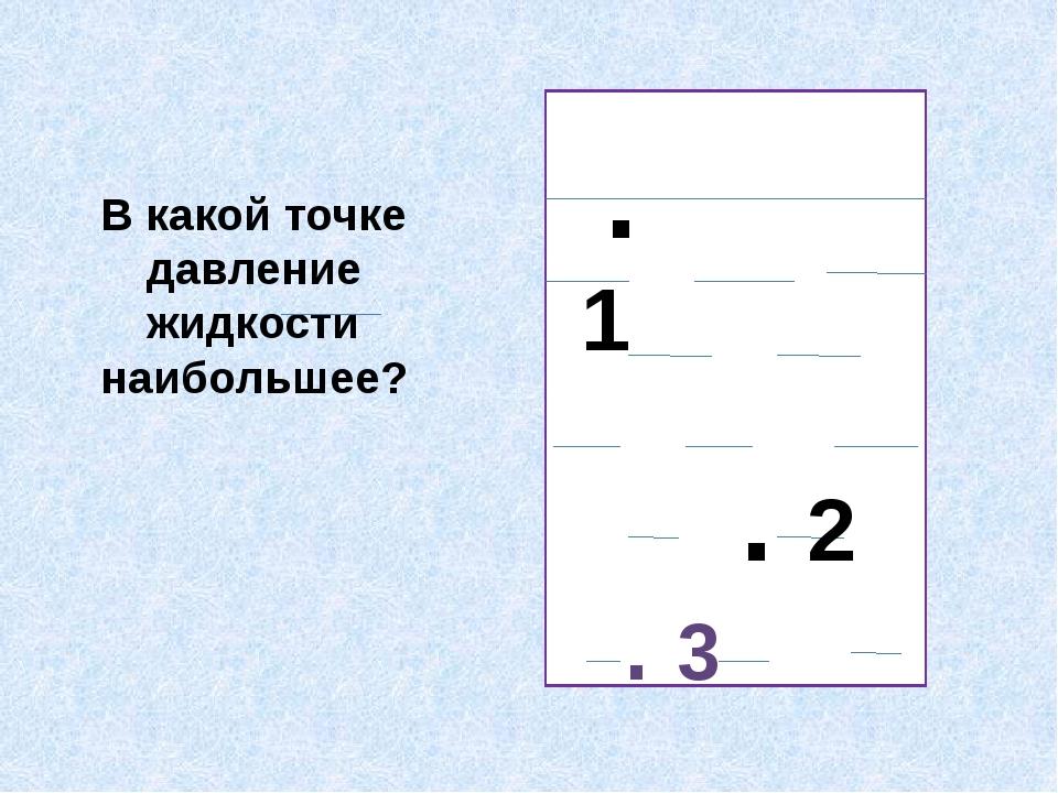 В какой точке давление жидкости наибольшее? .1 . 2 . 3