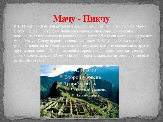 Мачу - Пикчу В 1911 году ученые обнаружили в Андах развалины города-крепости...