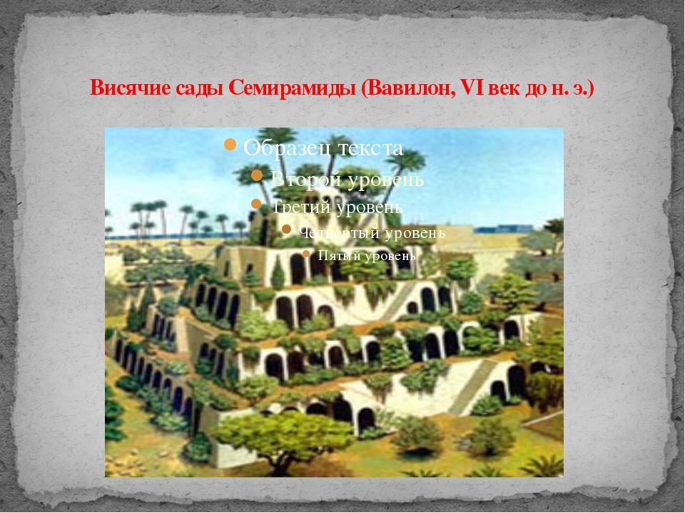 Висячие сады Семирамиды (Вавилон, VI век до н. э.)