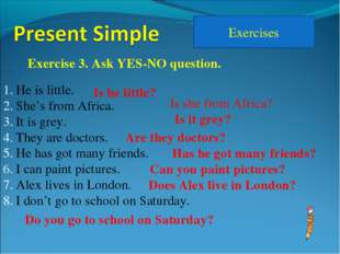 Exercises Exercise 3. Ask YES-NO question. He is little. She's from Africa. I