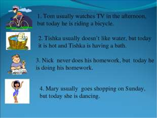 1. Tom usually watches TV in the afternoon, but today he is riding a bicycle.