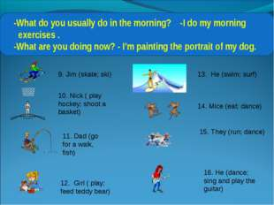 -What do you usually do in the morning? -I do my morning exercises . -What a