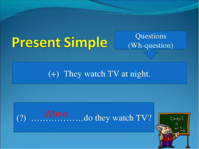 Questions (Wh-question) (+) They watch TV at night. (?) ………………do they watch T...