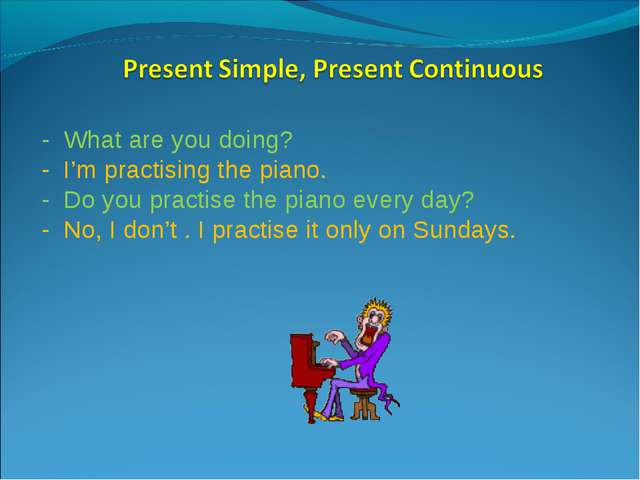 - What are you doing? - I'm practising the piano. - Do you practise the piano...