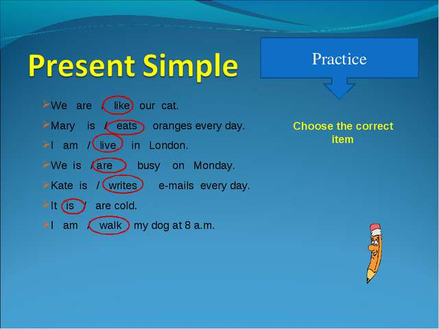 Practice We are / like our cat. Mary is / eats oranges every day. I am / live...