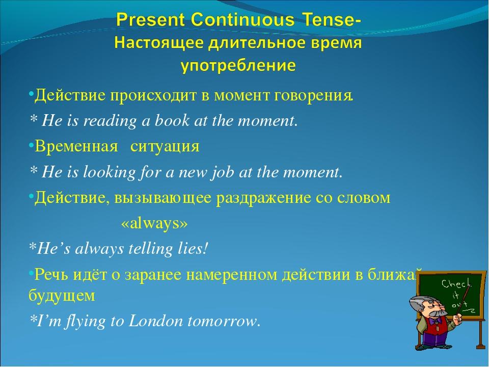 Действие происходит в момент говорения. * He is reading a book at the moment....