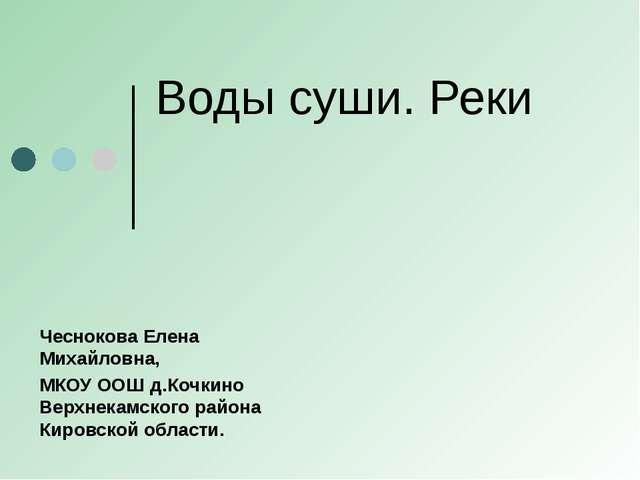 Воды суши. Реки Чеснокова Елена Михайловна, МКОУ ООШ д.Кочкино Верхнекамского...