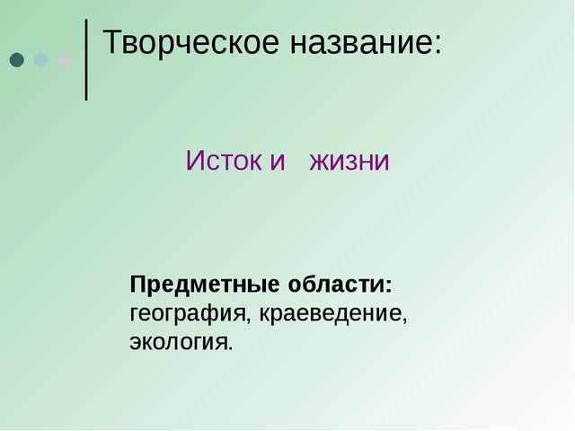 Творческое название: Предметные области: география, краеведение, экология. Ис...