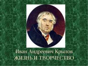 Иван Андреевич Крылов ЖИЗНЬ И ТВОРЧЕСТВО