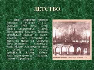 ДЕТСТВО Иван Андреевич Крылов родился в Москве 2 (13) февраля 1769 года. Отец