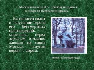 В Москве памятник И.А. Крылову находится в сквере на Патриарших прудах. Басно