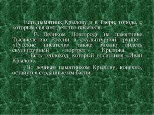 Есть памятник Крылову и в Твери, городе, с которым связано детство писателя.