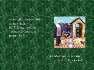 «Соседка, перестань срамиться, – Ей Шавка говорит, – тебе ль с Слоном возить