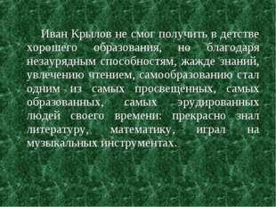 Иван Крылов не смог получить в детстве хорошего образования, но благодаря не