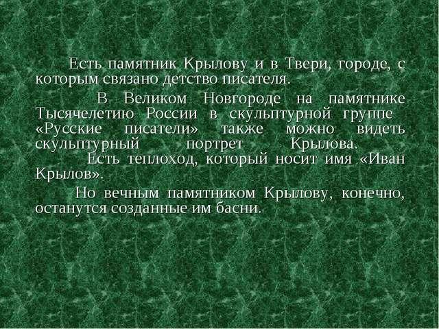 Есть памятник Крылову и в Твери, городе, с которым связано детство писателя....