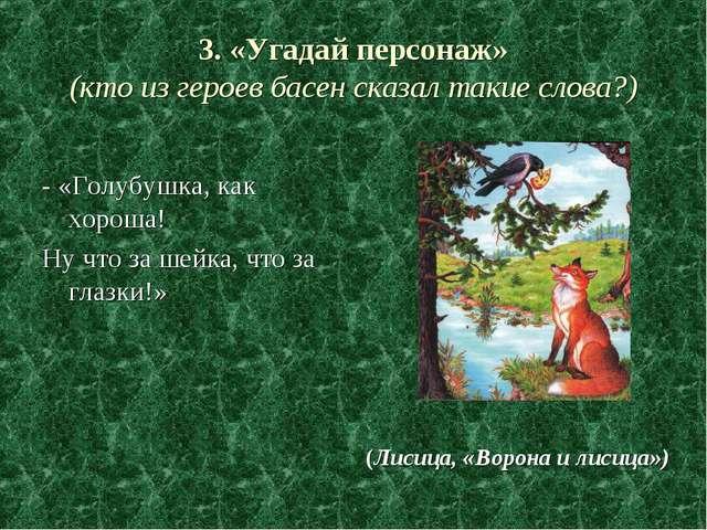 3. «Угадай персонаж» (кто из героев басен сказал такие слова?) - «Голубушка,...