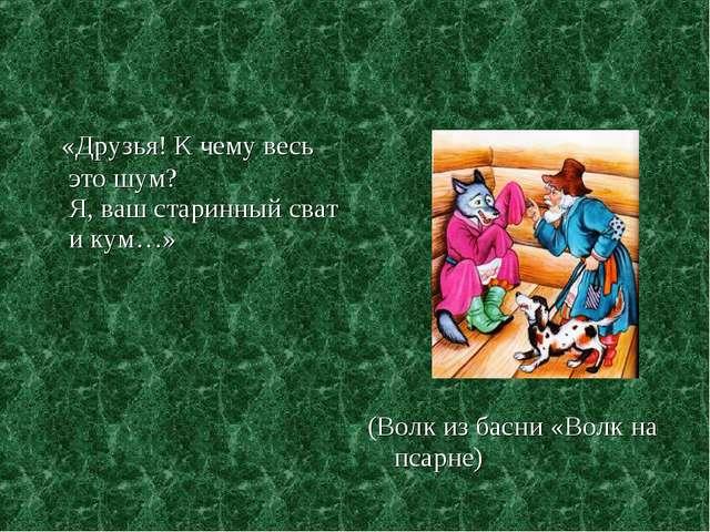 «Друзья! К чему весь это шум? Я, ваш старинный сват и кум…» (Волк из басни «...